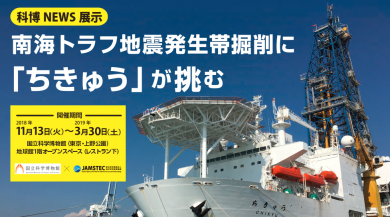 科博NEWS展示「南海トラフ地震発生帯掘削に「ちきゅう」が挑む」